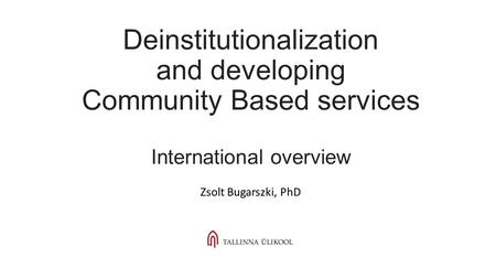 Deinstitutionalization and developing Community Based services International overview Zsolt Bugarszki, PhD.
