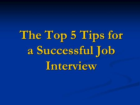 The Top 5 Tips for a Successful Job Interview. 1. Prepare and Over-Prepare Have a thorough knowledge of the organization and position for which you are.