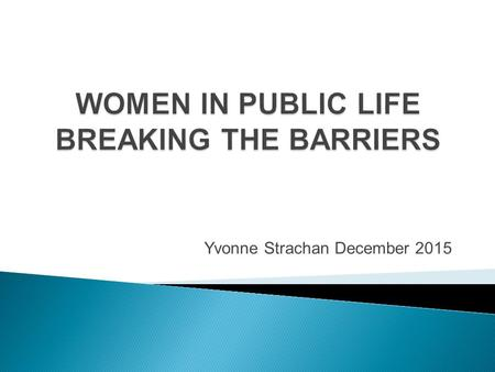 Yvonne Strachan December 2015.  Demonstrated leadership  Strong strategic, legislative and policy framework  Examples and models of women in leadership.