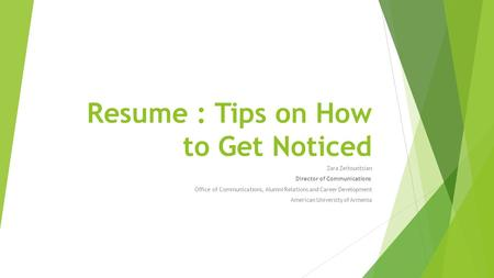 Resume : Tips on How to Get Noticed Zara Zeitountsian Director of Communications Office of Communications, Alumni Relations and Career Development American.