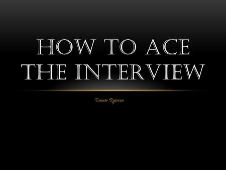Tanner Ryerson HOW TO ACE THE INTERVIEW. GETTING PREPARED Preparing for the interview can be extremely stressful, you may not know what to say, what to.