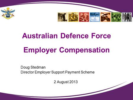Australian Defence Force Employer Compensation Doug Stedman Director Employer Support Payment Scheme 2 August 2013.
