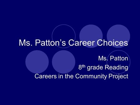 Ms. Patton's Career Choices Ms. Patton 8 th grade Reading Careers in the Community Project.
