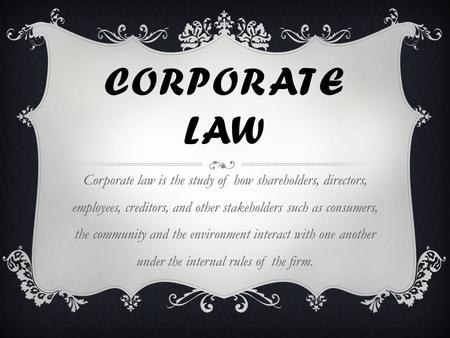 CORPORATE LAW Corporate law is the study of how shareholders, directors, employees, creditors, and other stakeholders such as consumers, the community.