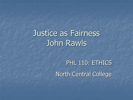 Justice as Fairness John Rawls PHL 110: ETHICS North Central College.