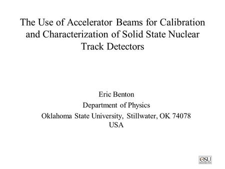 The Use of Accelerator Beams for Calibration and Characterization of Solid State Nuclear Track Detectors Eric Benton Department of Physics Oklahoma State.