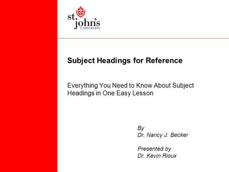 Subject Headings for Reference Everything You Need to Know About Subject Headings in One Easy Lesson By Dr. Nancy J. Becker Presented by Dr. Kevin Rioux.