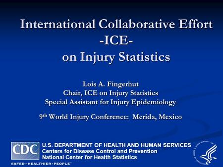 International Collaborative Effort -ICE- on Injury Statistics Lois A. Fingerhut Chair, ICE on Injury Statistics Special Assistant for Injury Epidemiology.