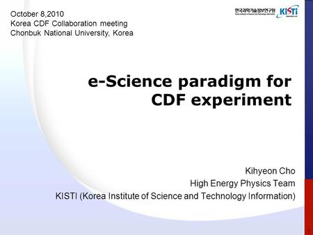 E-Science paradigm for CDF experiment Kihyeon Cho High Energy Physics Team KISTI (Korea Institute of Science and Technology Information) October 8,2010.