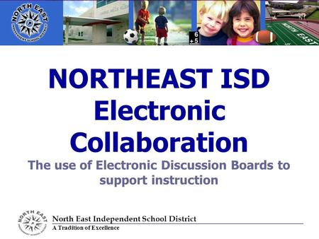 NORTHEAST ISD Electronic Collaboration The use of Electronic Discussion Boards to support instruction North East Independent School District A Tradition.