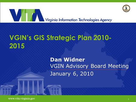 1 www.vita.virginia.gov VGIN's GIS Strategic Plan 2010- 2015 Dan Widner VGIN Advisory Board Meeting January 6, 2010 www.vita.virginia.gov 1.