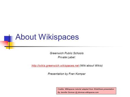About Wikispaces Greenwich Public Schools Private Label:  (Wiki about Wikis)http://wikis.greenwich.wikispaces.net.