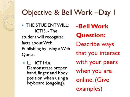 Objective & Bell Work –Day 1 THE STUDENT WILL: ICTI3. - The student will recognize facts about Web Publishing by using a Web Quest.  ICT14.a. Demonstrate.