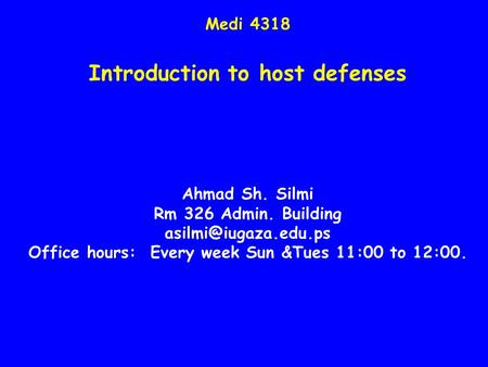 Medi 4318 Introduction to host defenses Ahmad Sh. Silmi Rm 326 Admin. Building Office hours: Every week Sun &Tues 11:00 to 12:00.