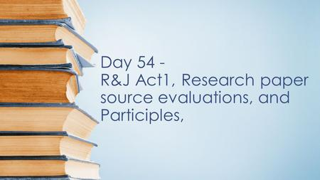 Day 54 - R&J Act1, Research paper source evaluations, and Participles,