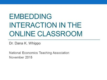 EMBEDDING INTERACTION IN THE ONLINE CLASSROOM Dr. Dana K. Whippo National Economics Teaching Association November 2015.