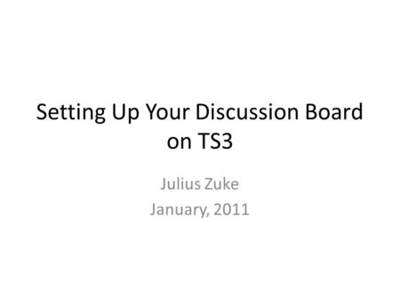 Setting Up Your Discussion Board on TS3 Julius Zuke January, 2011.
