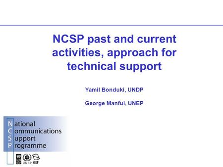 NCSP past and current activities, approach for technical support Yamil Bonduki, UNDP George Manful, UNEP.