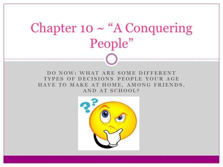 "DO NOW: WHAT ARE SOME DIFFERENT TYPES OF DECISIONS PEOPLE YOUR AGE HAVE TO MAKE AT HOME, AMONG FRIENDS, AND AT SCHOOL? Chapter 10 ~ ""A Conquering People"""