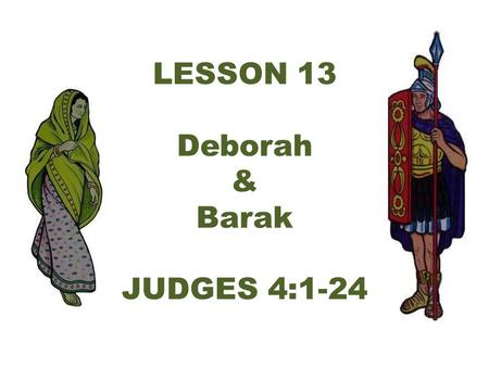 LESSON 13 Deborah & Barak JUDGES 4:1-24. Again the Israelites did evil in the eyes of the L ORD, now that Ehud was dead.* So the L ORD sold them into.