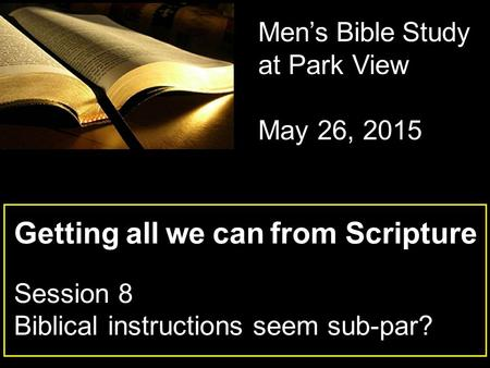 Getting all we can from Scripture Session 8 Biblical instructions seem sub-par? Men's Bible Study at Park View May 26, 2015.