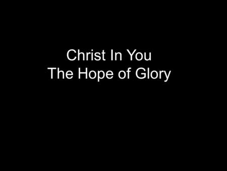 Christ In You The Hope of Glory. This world is filled with gloom & doom Wrongly ­Here by accident, Gen. 1:26, 27 ­Nothing beyond, Ecc. 12:7 ­No purpose.
