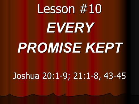 Lesson #10 EVERY PROMISE KEPT Joshua 20:1-9; 21:1-8, 43-45