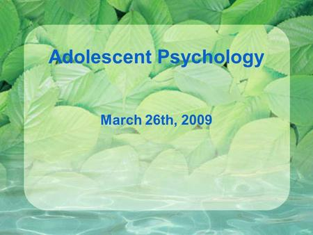 Adolescent Psychology March 26th, 2009. Dates and Reminders… Phase Two of the Annotated Bibliography is due April 7th. Exam Two is on April 16th. Complete.