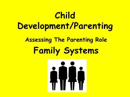 Child Development/Parenting Assessing The Parenting Role Family Systems.