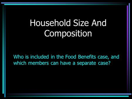 Household Size And Composition Who is included in the Food Benefits case, and which members can have a separate case?