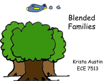 "Blended Families Krista Austin ECE 7513. Blended Families -Definition: ""a family that includes children of a previous marriage of one spouse or both."""