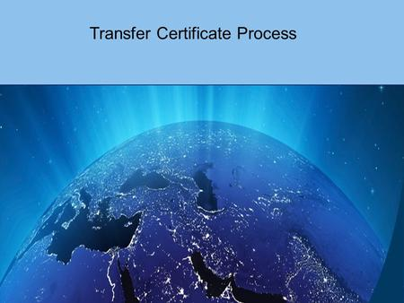 Transfer Certificate Process. New Transfer Certificate Process A new step has been introduced to the Transfer Certificate request process, which allows.