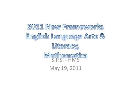 S.P.S. - HMS May 19, 2011. New 2011 ELA & Literacy and Math Curriculum Frameworks  comprised primarily of the Common Core State Standards  written explicitly.