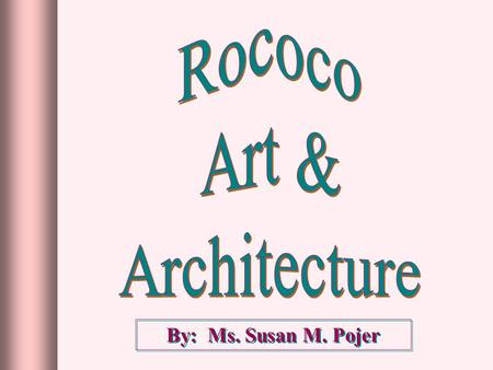 By: Ms. Susan M. Pojer. RococoRococo rocaille ► Derived from the French word, rocaille, or pebbles, referring to the stones & shells used to decorate.