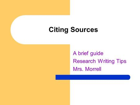 Citing Sources A brief guide Research Writing Tips Mrs. Morrell.