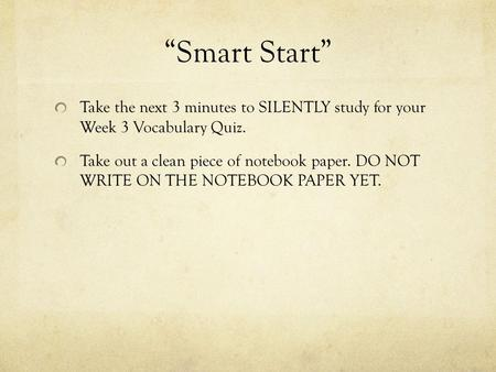 """Smart Start"" Take the next 3 minutes to SILENTLY study for your Week 3 Vocabulary Quiz. Take out a clean piece of notebook paper. DO NOT WRITE ON THE."