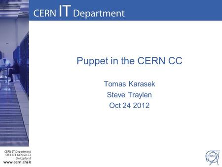 1 CERN IT Department CH-1211 Genève 23 Switzerland www.cern.ch/i t Puppet in the CERN CC Tomas Karasek Steve Traylen Oct 24 2012.