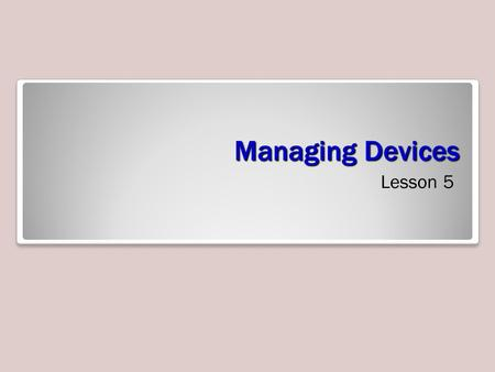 Managing Devices Lesson 5. Objectives Objective Domain Matrix Technology SkillObjective Domain DescriptionObjective Domain Number Connecting Plug-and-Play.