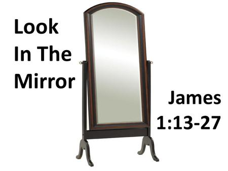 James 1:13-27 Look In The Mirror. Dealing With Temptation (vv. 13-20)
