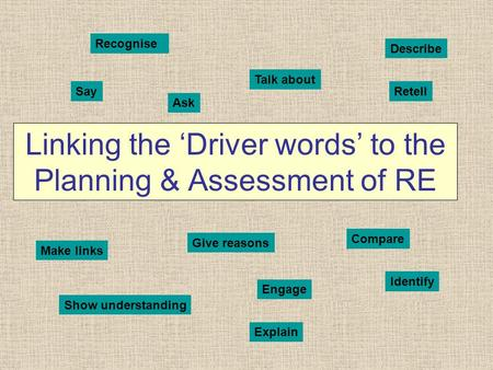 Linking the 'Driver words' to the Planning & Assessment of RE Recognise Talk about Describe SayRetell Make links Give reasons Ask Compare Show understanding.