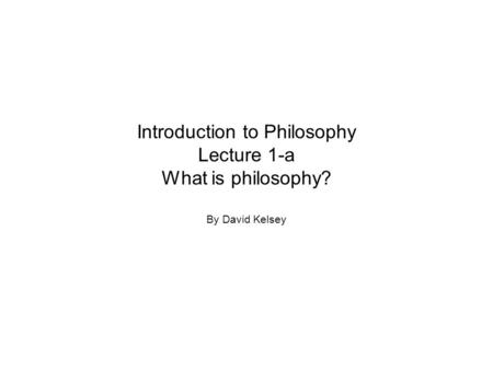 Introduction to Philosophy Lecture 1-a What is philosophy? By David Kelsey.