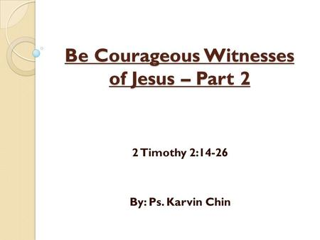 Be Courageous Witnesses of Jesus – Part 2 2 Timothy 2:14-26 By: Ps. Karvin Chin.