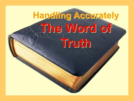 Handling Accurately The Word of Truth Handling Accurately The Word of Truth.