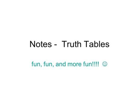 Notes - Truth Tables fun, fun, and more fun!!!!. A compound statement is created by combining two or more statements, p and q.