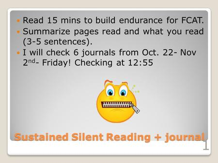 Sustained Silent Reading + journal Read 15 mins to build endurance for FCAT. Summarize pages read and what you read (3-5 sentences). I will check 6 journals.