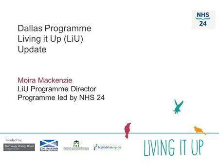 Dallas Programme Living it Up (LiU) Update Moira Mackenzie LiU Programme Director Programme led by NHS 24 Funded by: