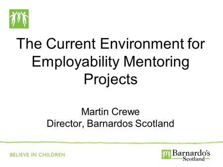The Current Environment for Employability Mentoring Projects Martin Crewe Director, Barnardos Scotland.