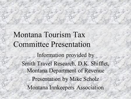 Montana Tourism Tax Committee Presentation Information provided by Smith Travel Research, D.K. Shifflet, Montana Department of Revenue Presentation by.