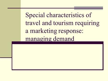 Special characteristics of travel and tourism requiring a marketing response: managing demand.