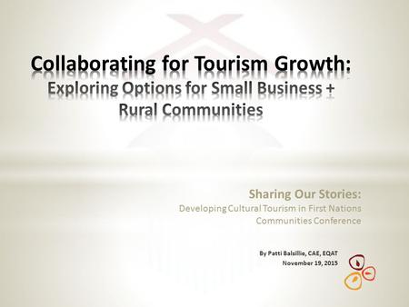 By Patti Balsillie, CAE, EQAT November 19, 2015 Sharing Our Stories: Developing Cultural Tourism in First Nations Communities Conference.